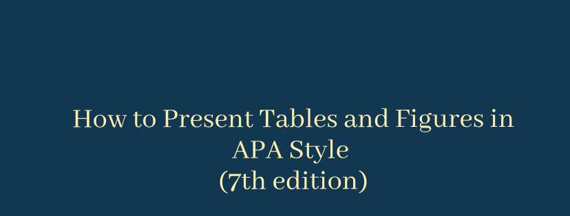 How to Present Tables and Figures in APA Style (7th edition)